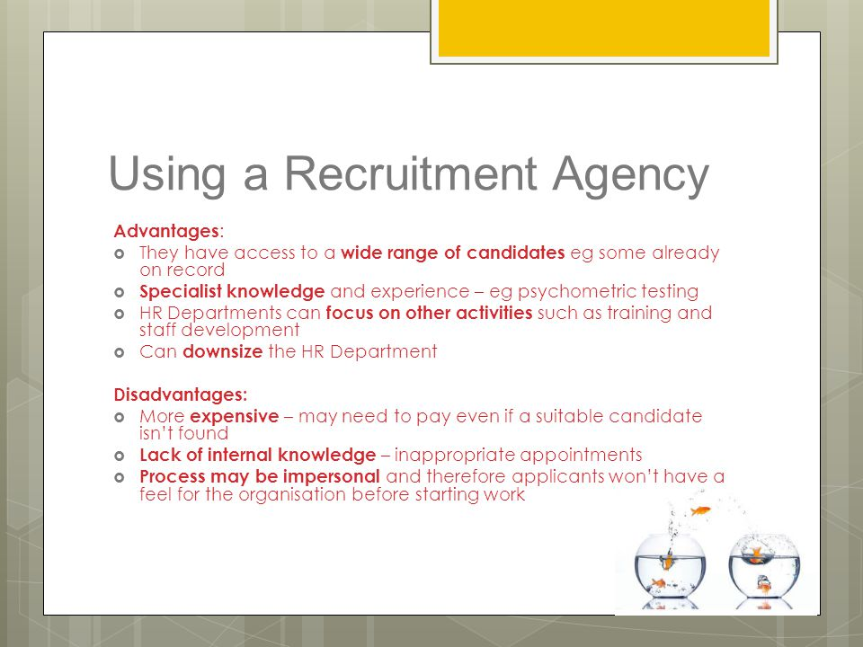 Using a Recruitment Agency Advantages :  They have access to a wide range of candidates eg some already on record  Specialist knowledge and experien