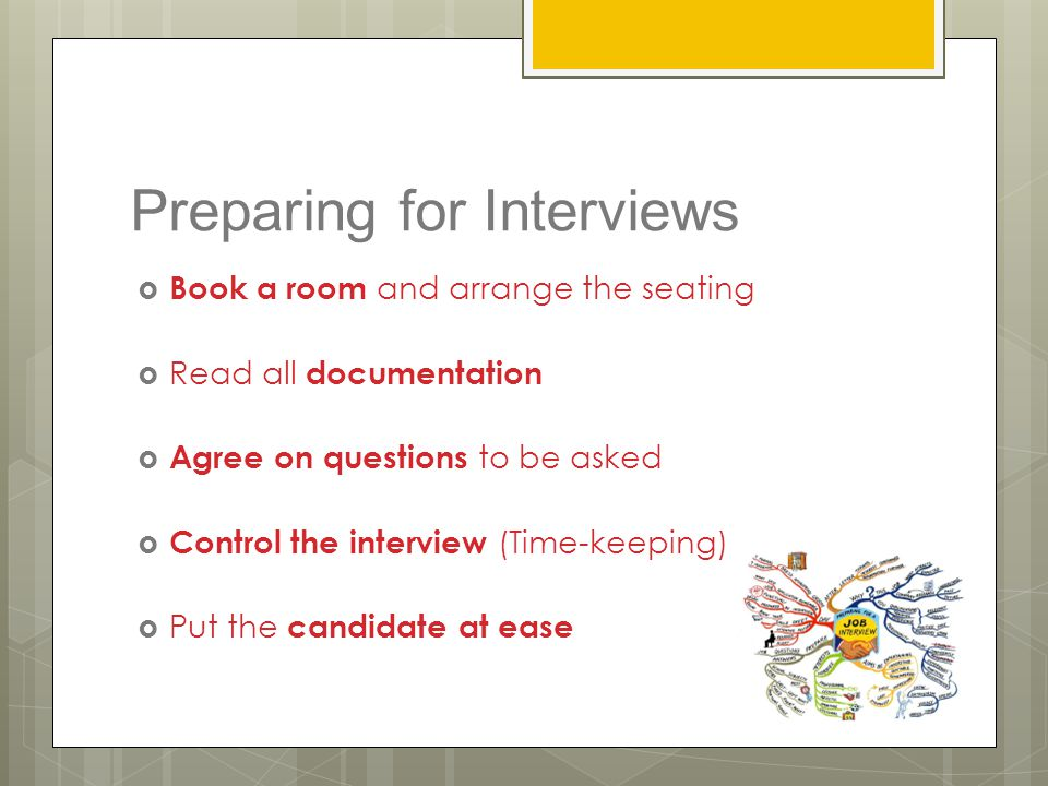 Preparing for Interviews  Book a room and arrange the seating  Read all documentation  Agree on questions to be asked  Control the interview (Time