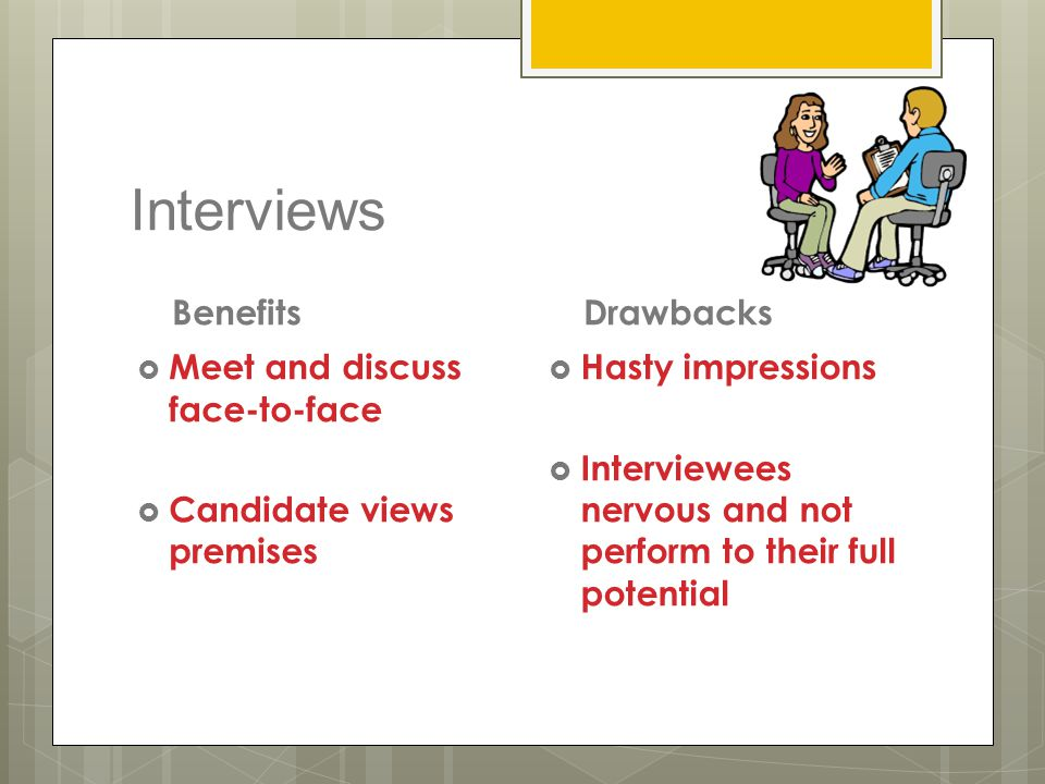 Interviews Benefits  Meet and discuss face-to-face  Candidate views premises Drawbacks  Hasty impressions  Interviewees nervous and not perform to