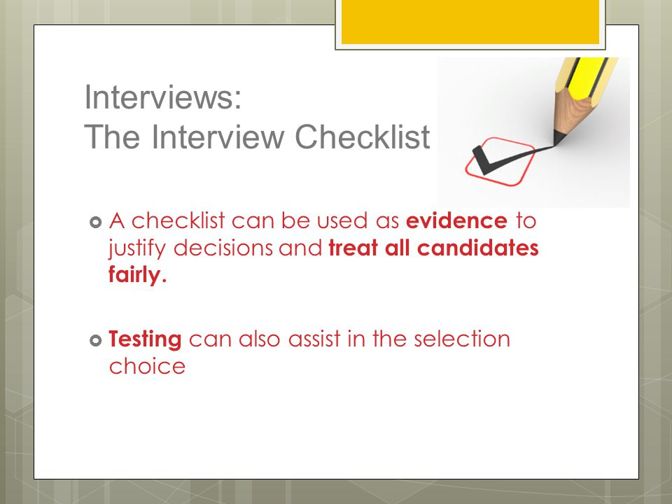 Interviews: The Interview Checklist  A checklist can be used as evidence to justify decisions and treat all candidates fairly.  Testing can also ass
