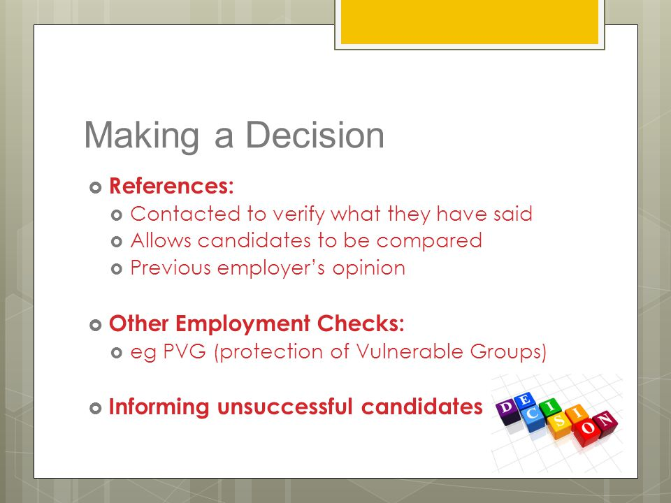 Making a Decision  References:  Contacted to verify what they have said  Allows candidates to be compared  Previous employer's opinion  Other Emp