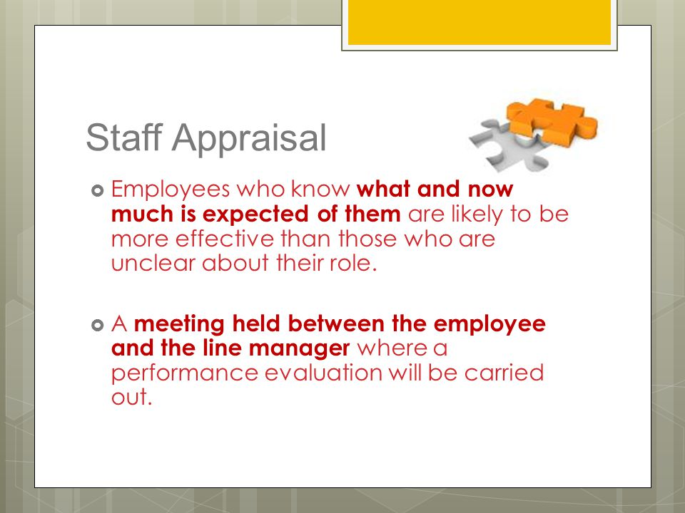 Staff Appraisal  Employees who know what and how much is expected of them are likely to be more effective than those who are unclear about their role