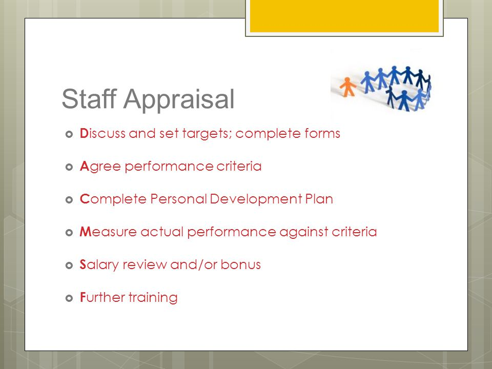 Staff Appraisal  D iscuss and set targets; complete forms  A gree performance criteria  C omplete Personal Development Plan  M easure actual perfo