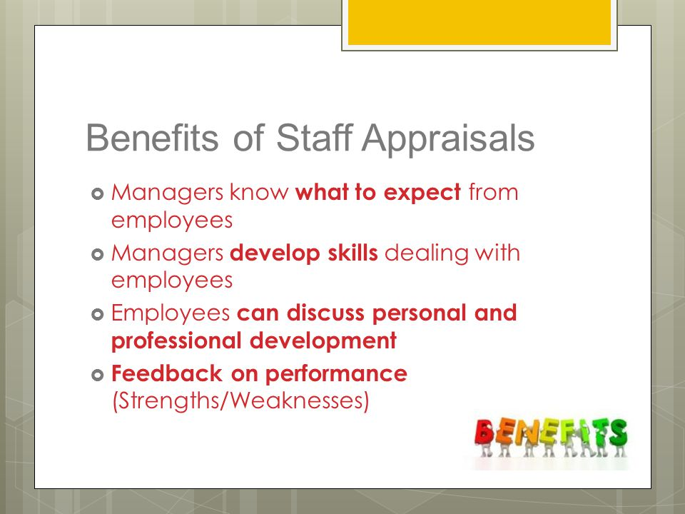 Benefits of Staff Appraisals  Managers know what to expect from employees  Managers develop skills dealing with employees  Employees can discuss pe