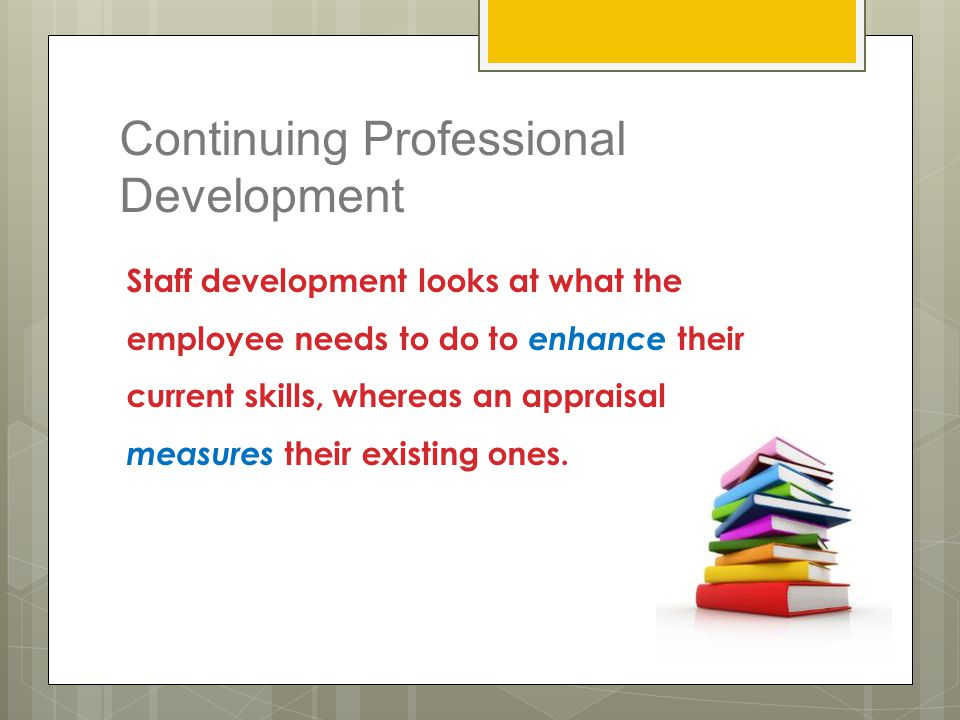 Continuing Professional Development Staff development looks at what the employee needs to do to enhance their current skills, whereas an appraisal mea
