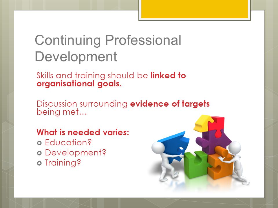 Continuing Professional Development Skills and training should be linked to organisational goals. Discussion surrounding evidence of targets being met