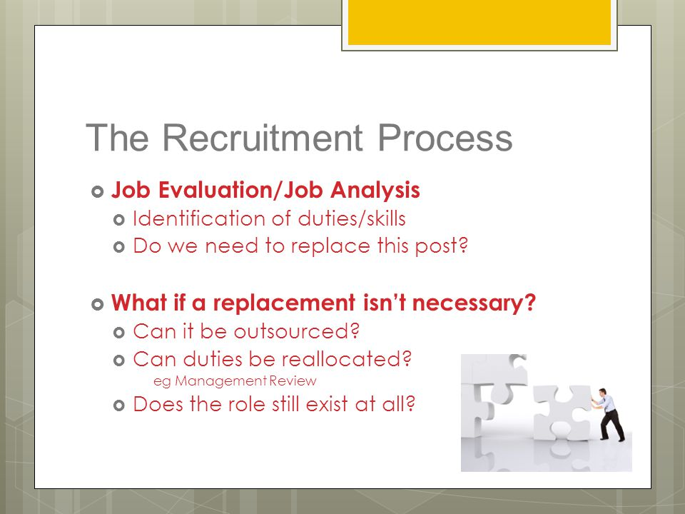 The Recruitment Process  Job Evaluation/Job Analysis  Identification of duties/skills  Do we need to replace this post?  What if a replacement isn
