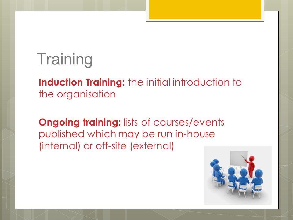 Training Induction Training: the initial introduction to the organisation Ongoing training: lists of courses/events published which may be run in-hous