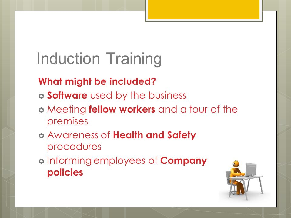 Induction Training What might be included?  Software used by the business  Meeting fellow workers and a tour of the premises  Awareness of Health a