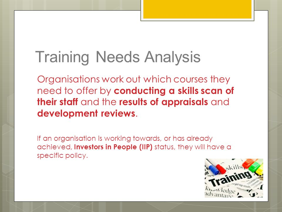 Training Needs Analysis Organisations work out which courses they need to offer by conducting a skills scan of their staff and the results of appraisa