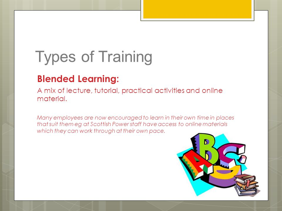 Types of Training Blended Learning: A mix of lecture, tutorial, practical activities and online material. Many employees are now encouraged to learn i