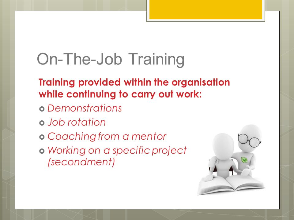 On-The-Job Training Training provided within the organisation while continuing to carry out work:  Demonstrations  Job rotation  Coaching from a me