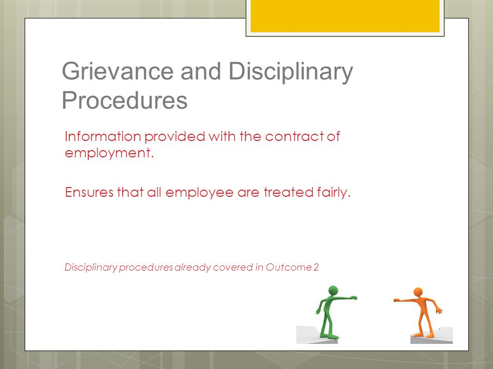 Grievance and Disciplinary Procedures Information provided with the contract of employment. Ensures that all employee are treated fairly. Disciplinary