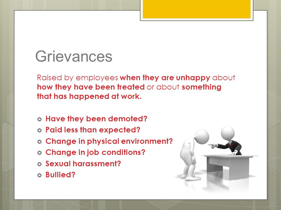 Grievances Raised by employees when they are unhappy about how they have been treated or about something that has happened at work.  Have they been d