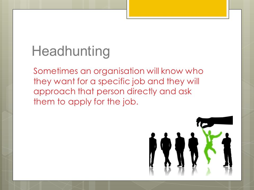 Headhunting Sometimes an organisation will know who they want for a specific job and they will approach that person directly and ask them to apply for