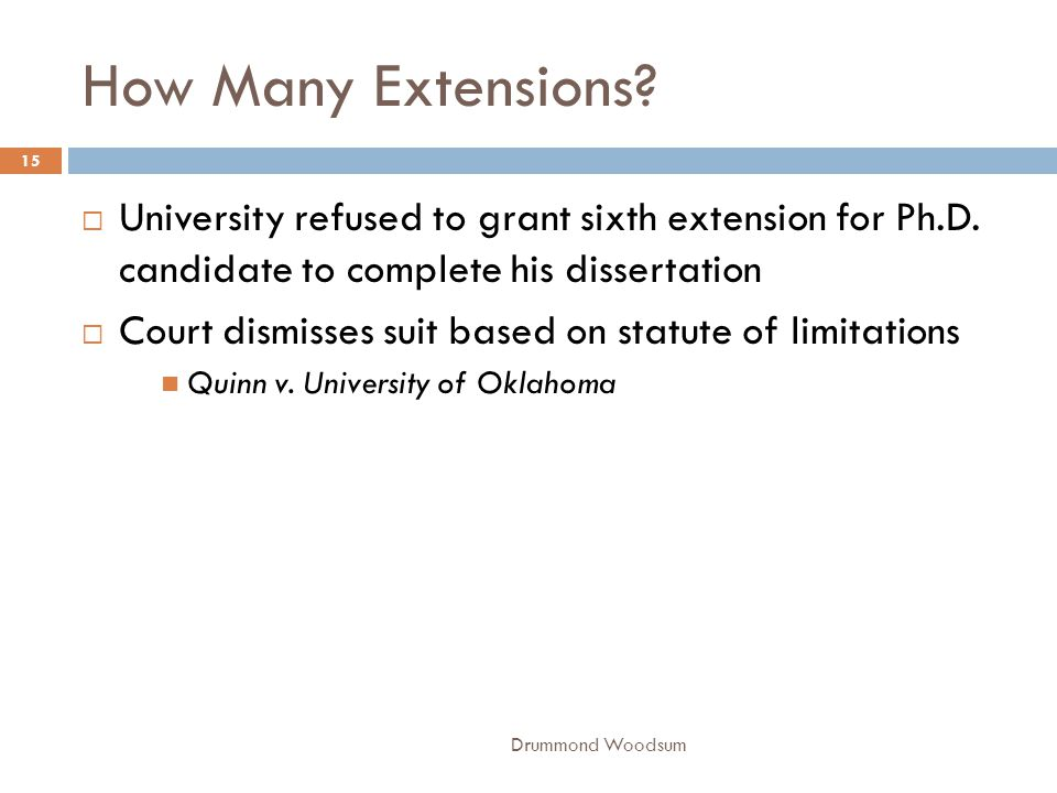 How Many Extensions? Drummond Woodsum 15  University refused to grant sixth extension for Ph.D. candidate to complete his dissertation  Court dismis