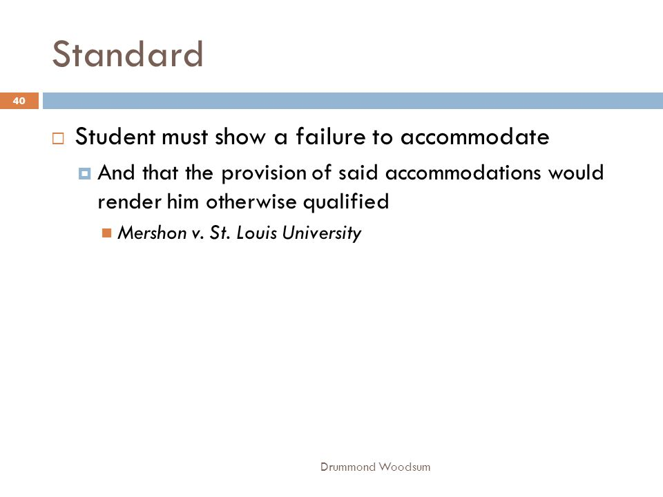 Standard  Student must show a failure to accommodate  And that the provision of said accommodations would render him otherwise qualified Mershon v.