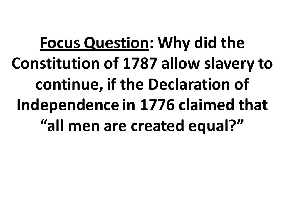 """Focus Question: Why did the Constitution of 1787 allow slavery to continue, if the Declaration of Independence in 1776 claimed that """"all men are creat"""