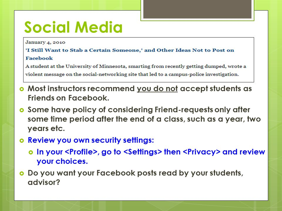 Social Media  Most instructors recommend you do not accept students as Friends on Facebook.