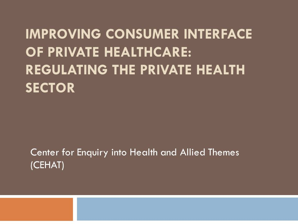IMPROVING CONSUMER INTERFACE OF PRIVATE HEALTHCARE: REGULATING THE PRIVATE HEALTH SECTOR Center for Enquiry into Health and Allied Themes (CEHAT)