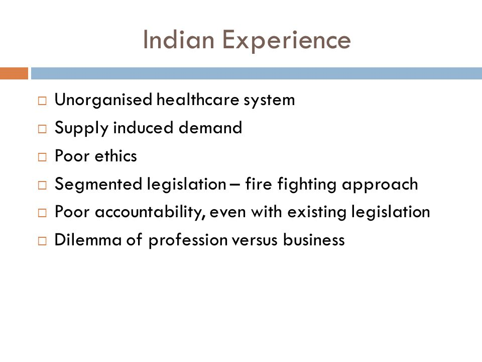 Indian Experience  Unorganised healthcare system  Supply induced demand  Poor ethics  Segmented legislation – fire fighting approach  Poor accountability, even with existing legislation  Dilemma of profession versus business
