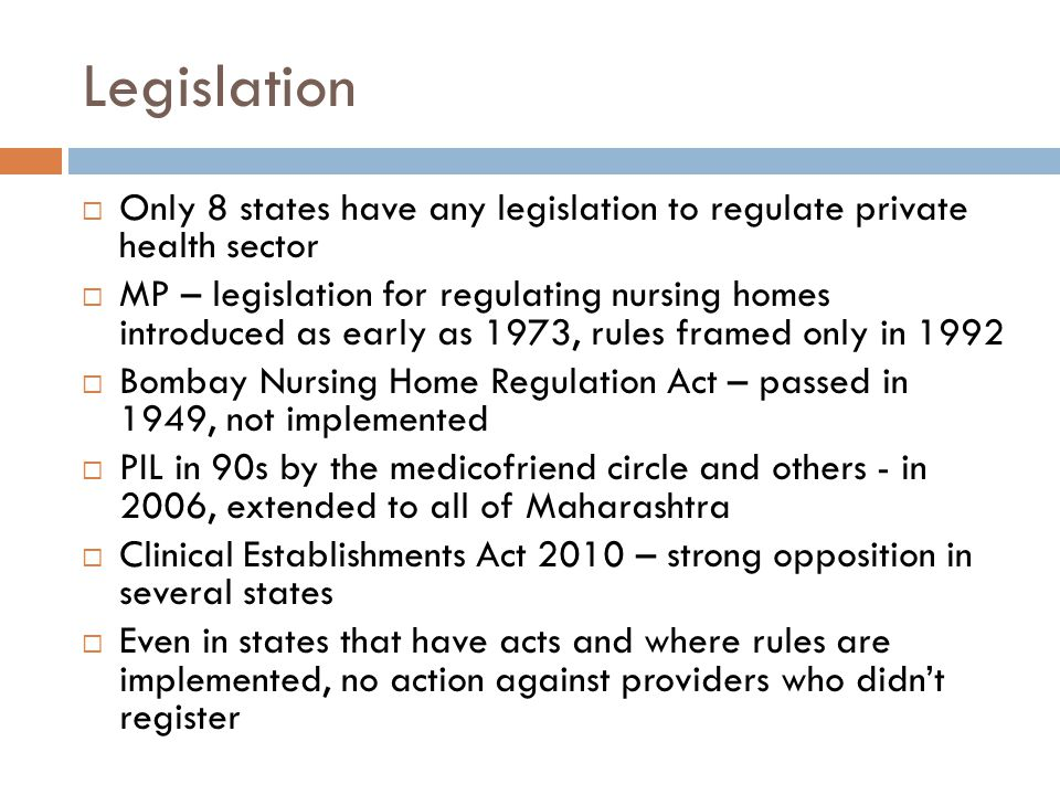 Legislation  Only 8 states have any legislation to regulate private health sector  MP – legislation for regulating nursing homes introduced as early as 1973, rules framed only in 1992  Bombay Nursing Home Regulation Act – passed in 1949, not implemented  PIL in 90s by the medicofriend circle and others - in 2006, extended to all of Maharashtra  Clinical Establishments Act 2010 – strong opposition in several states  Even in states that have acts and where rules are implemented, no action against providers who didn't register