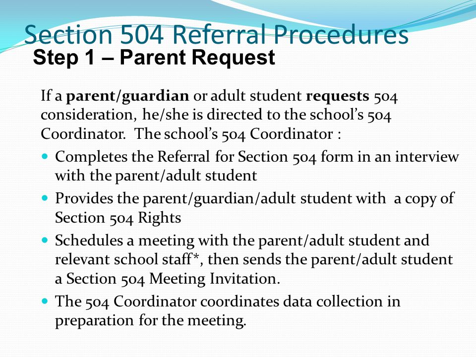 Section 504 Referral Procedures If a parent/guardian or adult student requests 504 consideration, he/she is directed to the school's 504 Coordinator.