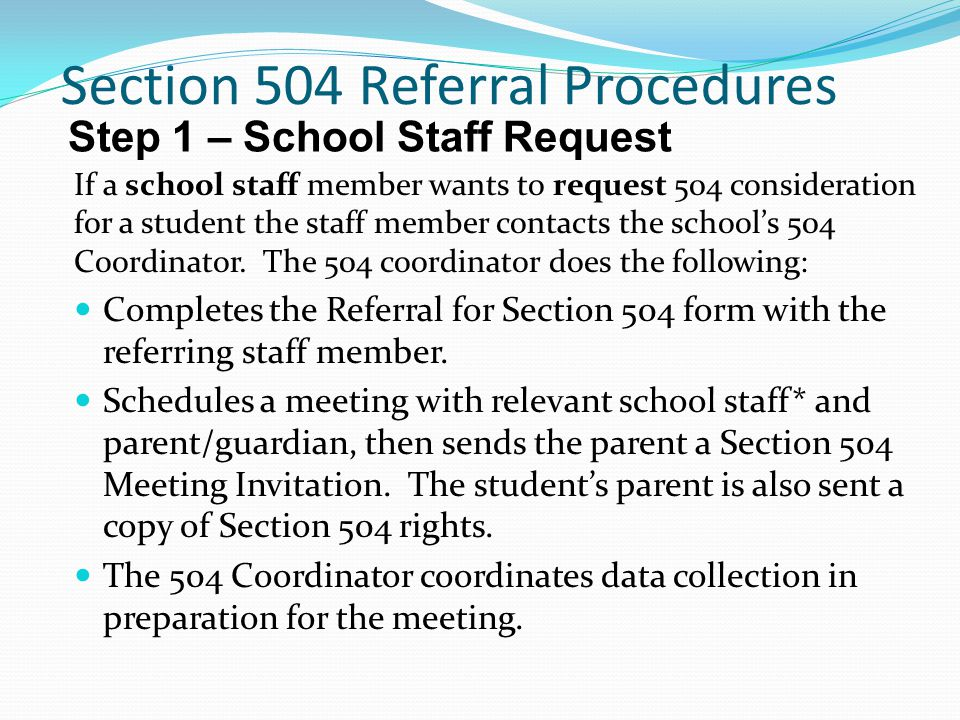 Section 504 Referral Procedures If a school staff member wants to request 504 consideration for a student the staff member contacts the school's 504 Coordinator.