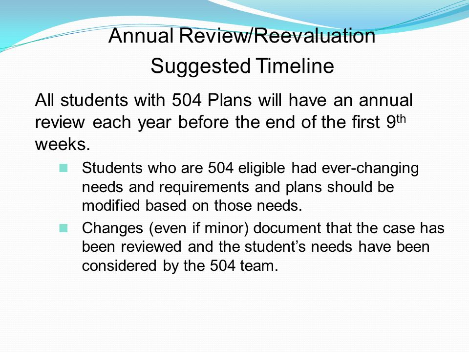 Annual Review/Reevaluation Suggested Timeline All students with 504 Plans will have an annual review each year before the end of the first 9 th weeks.