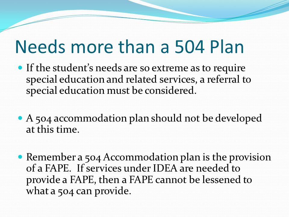 Needs more than a 504 Plan If the student's needs are so extreme as to require special education and related services, a referral to special education must be considered.