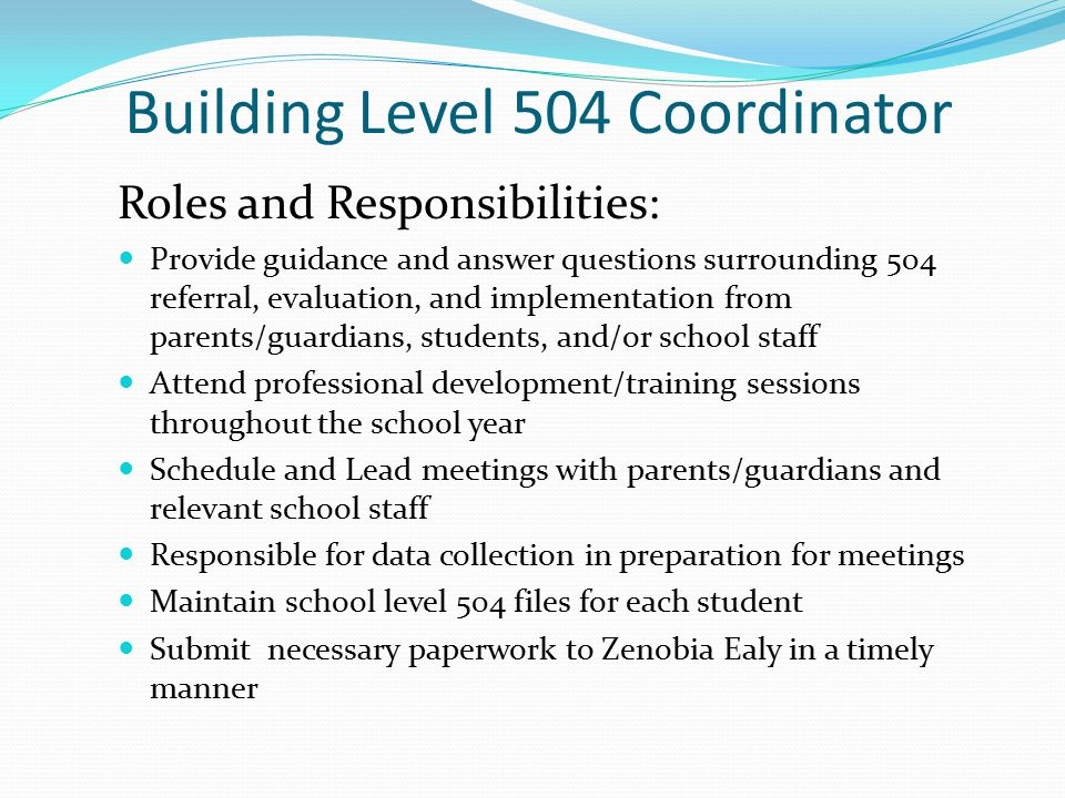 Building Level 504 Coordinator Roles and Responsibilities: Provide guidance and answer questions surrounding 504 referral, evaluation, and implementation from parents/guardians, students, and/or school staff Attend professional development/training sessions throughout the school year Schedule and Lead meetings with parents/guardians and relevant school staff Responsible for data collection in preparation for meetings Maintain school level 504 files for each student Submit necessary paperwork to Zenobia Ealy in a timely manner