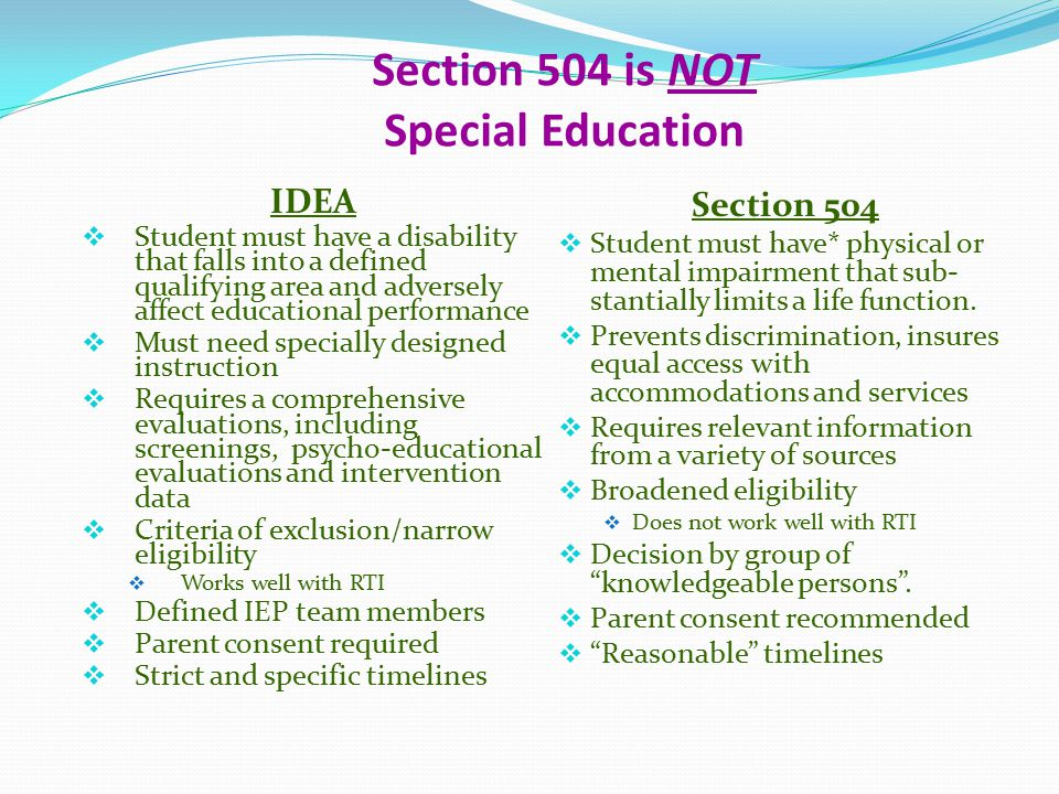 Section 504 is NOT Special Education IDEA  Student must have a disability that falls into a defined qualifying area and adversely affect educational performance  Must need specially designed instruction  Requires a comprehensive evaluations, including screenings, psycho-educational evaluations and intervention data  Criteria of exclusion/narrow eligibility  Works well with RTI  Defined IEP team members  Parent consent required  Strict and specific timelines Section 504  Student must have* physical or mental impairment that sub- stantially limits a life function.