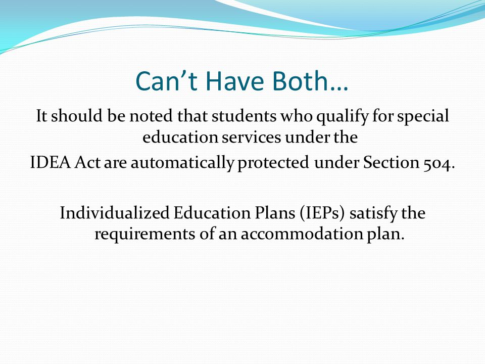 Can't Have Both… It should be noted that students who qualify for special education services under the IDEA Act are automatically protected under Section 504.