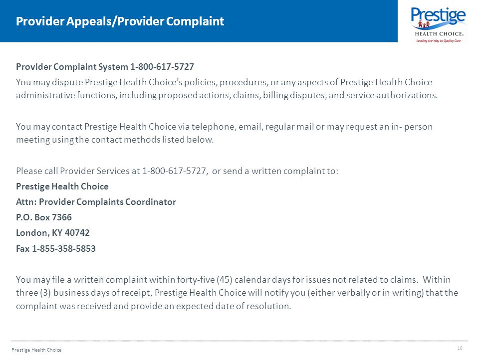 Prestige Health Choice Provider Appeals/Provider Complaint Provider Complaint System 1-800-617-5727 You may dispute Prestige Health Choice's policies, procedures, or any aspects of Prestige Health Choice administrative functions, including proposed actions, claims, billing disputes, and service authorizations.