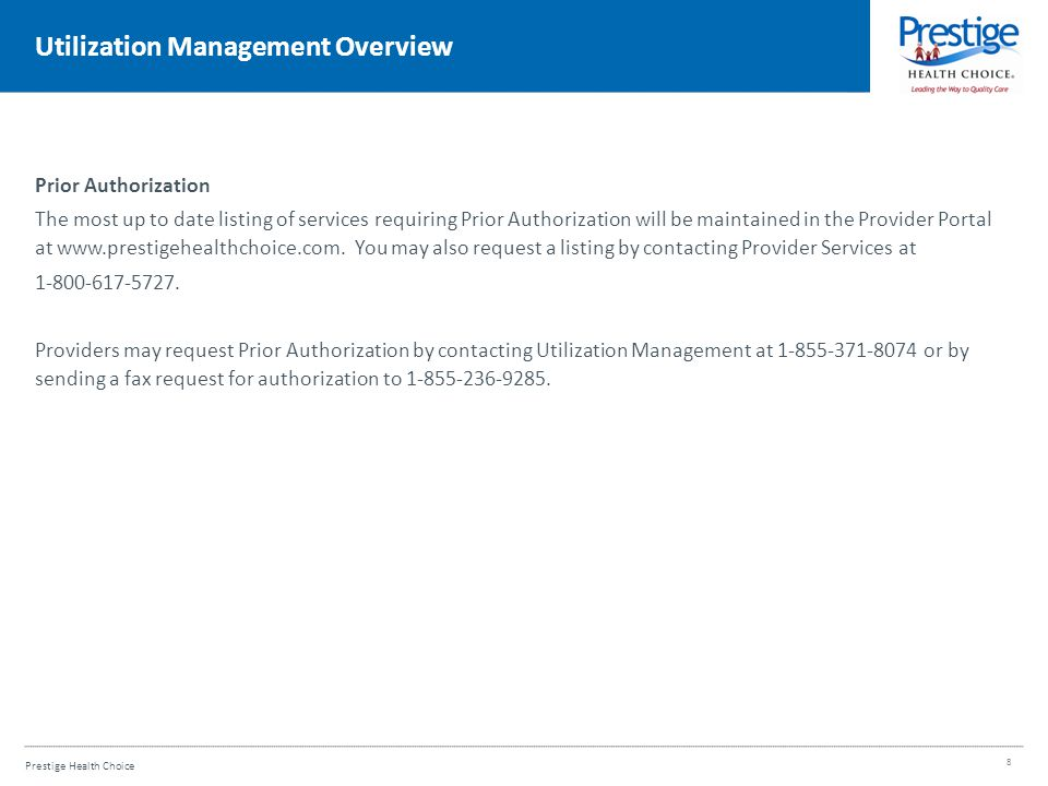 Prestige Health Choice Utilization Management Overview Prior Authorization The most up to date listing of services requiring Prior Authorization will be maintained in the Provider Portal at www.prestigehealthchoice.com.