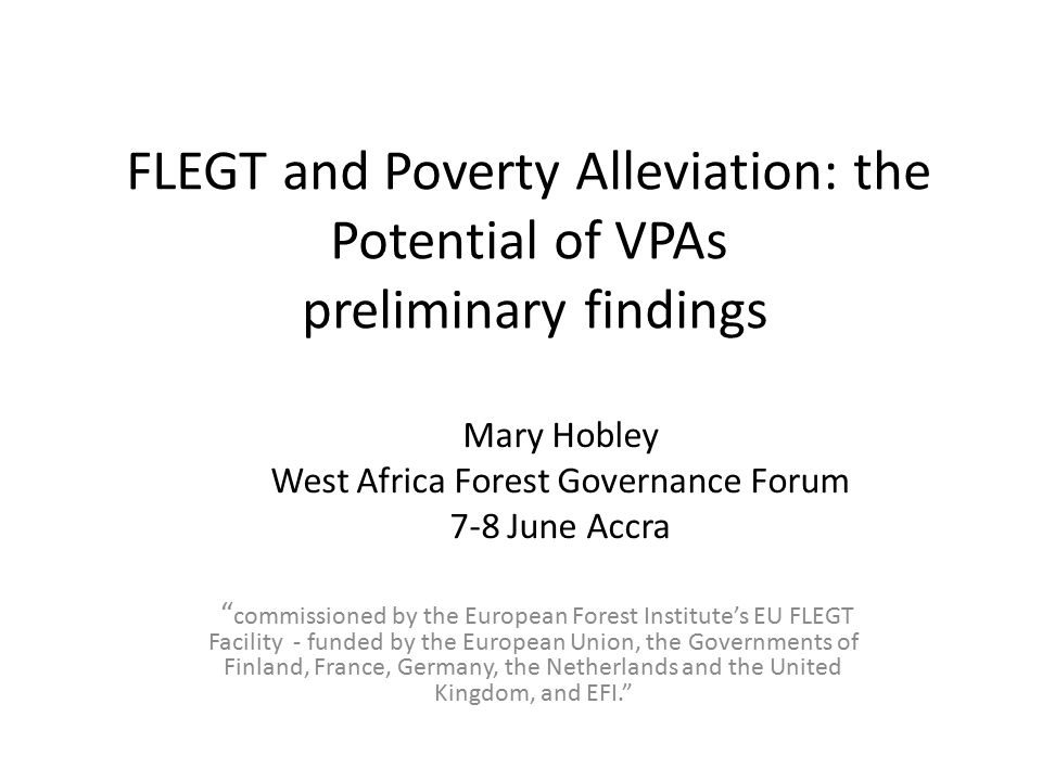 FLEGT and Poverty Alleviation: the Potential of VPAs preliminary findings commissioned by the European Forest Institute's EU FLEGT Facility - funded by the European Union, the Governments of Finland, France, Germany, the Netherlands and the United Kingdom, and EFI. Mary Hobley West Africa Forest Governance Forum 7-8 June Accra
