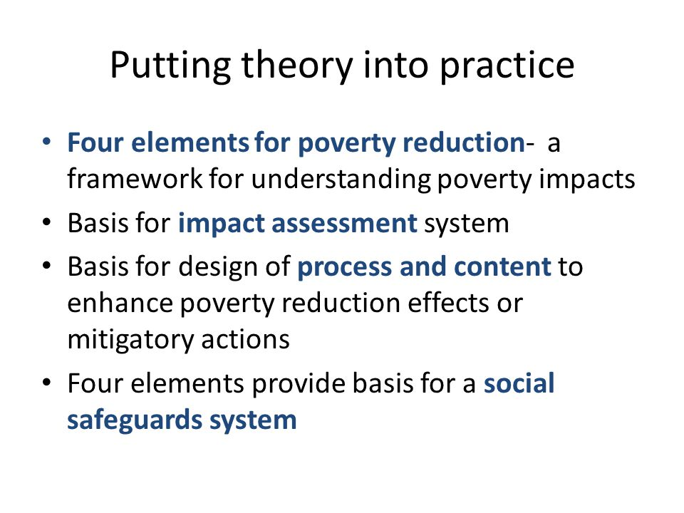 Putting theory into practice Four elements for poverty reduction- a framework for understanding poverty impacts Basis for impact assessment system Basis for design of process and content to enhance poverty reduction effects or mitigatory actions Four elements provide basis for a social safeguards system