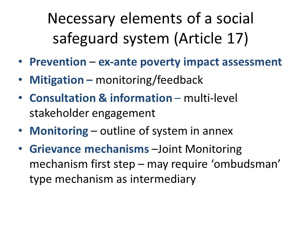 Necessary elements of a social safeguard system (Article 17) Prevention – ex-ante poverty impact assessment Mitigation – monitoring/feedback Consultation & information – multi-level stakeholder engagement Monitoring – outline of system in annex Grievance mechanisms –Joint Monitoring mechanism first step – may require 'ombudsman' type mechanism as intermediary
