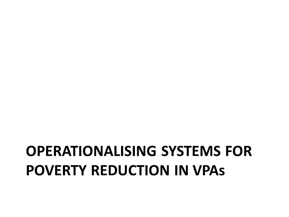 OPERATIONALISING SYSTEMS FOR POVERTY REDUCTION IN VPAs