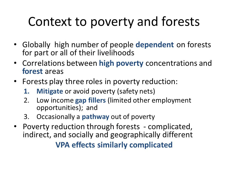 Context to poverty and forests Globally high number of people dependent on forests for part or all of their livelihoods Correlations between high poverty concentrations and forest areas Forests play three roles in poverty reduction: 1.Mitigate or avoid poverty (safety nets) 2.Low income gap fillers (limited other employment opportunities); and 3.Occasionally a pathway out of poverty Poverty reduction through forests - complicated, indirect, and socially and geographically different VPA effects similarly complicated