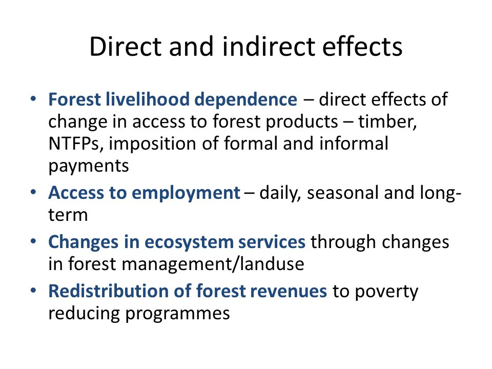 Direct and indirect effects Forest livelihood dependence – direct effects of change in access to forest products – timber, NTFPs, imposition of formal and informal payments Access to employment – daily, seasonal and long- term Changes in ecosystem services through changes in forest management/landuse Redistribution of forest revenues to poverty reducing programmes