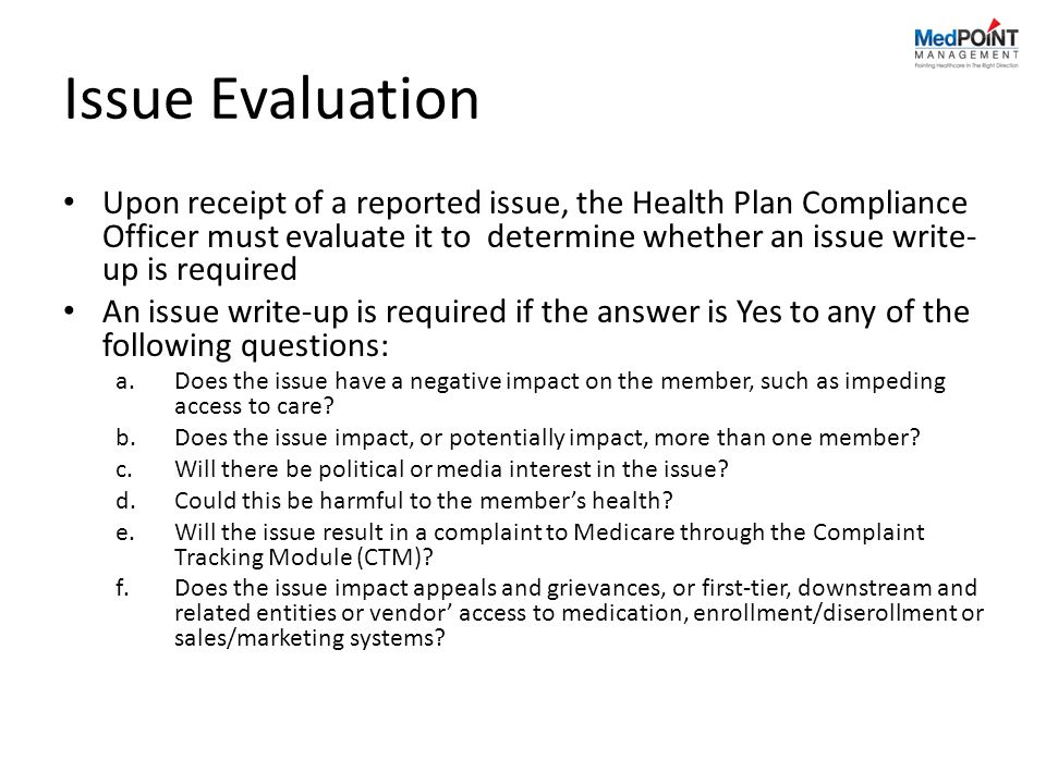 Issue Evaluation Upon receipt of a reported issue, the Health Plan Compliance Officer must evaluate it to determine whether an issue write- up is required An issue write-up is required if the answer is Yes to any of the following questions: a.Does the issue have a negative impact on the member, such as impeding access to care.
