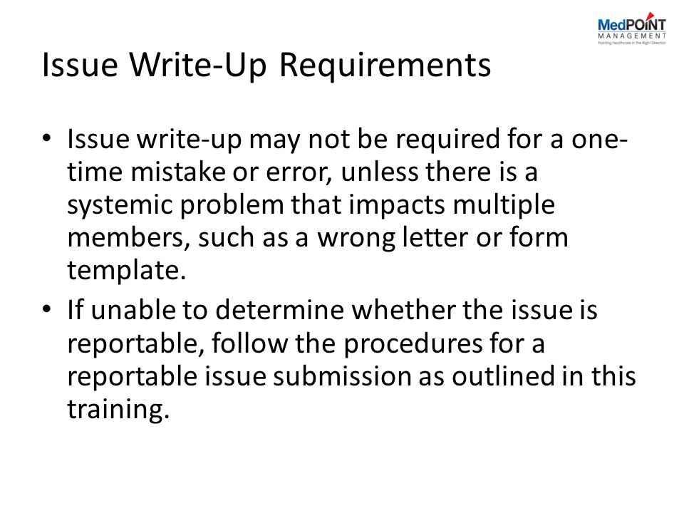 Issue Write-Up Requirements Issue write-up may not be required for a one- time mistake or error, unless there is a systemic problem that impacts multiple members, such as a wrong letter or form template.