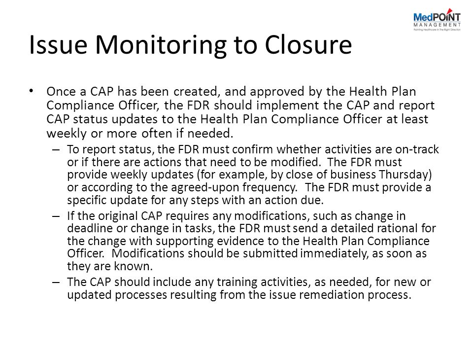 Issue Monitoring to Closure Once a CAP has been created, and approved by the Health Plan Compliance Officer, the FDR should implement the CAP and report CAP status updates to the Health Plan Compliance Officer at least weekly or more often if needed.