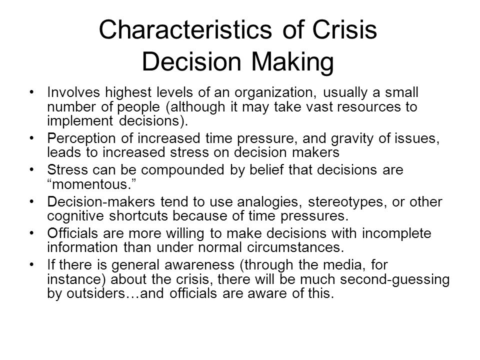 Characteristics of Crisis Decision Making Involves highest levels of an organization, usually a small number of people (although it may take vast resources to implement decisions).