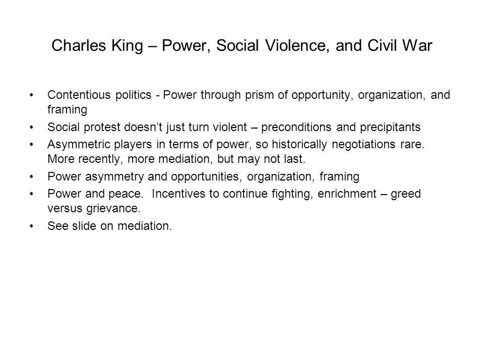 Charles King – Power, Social Violence, and Civil War Contentious politics - Power through prism of opportunity, organization, and framing Social protest doesn't just turn violent – preconditions and precipitants Asymmetric players in terms of power, so historically negotiations rare.