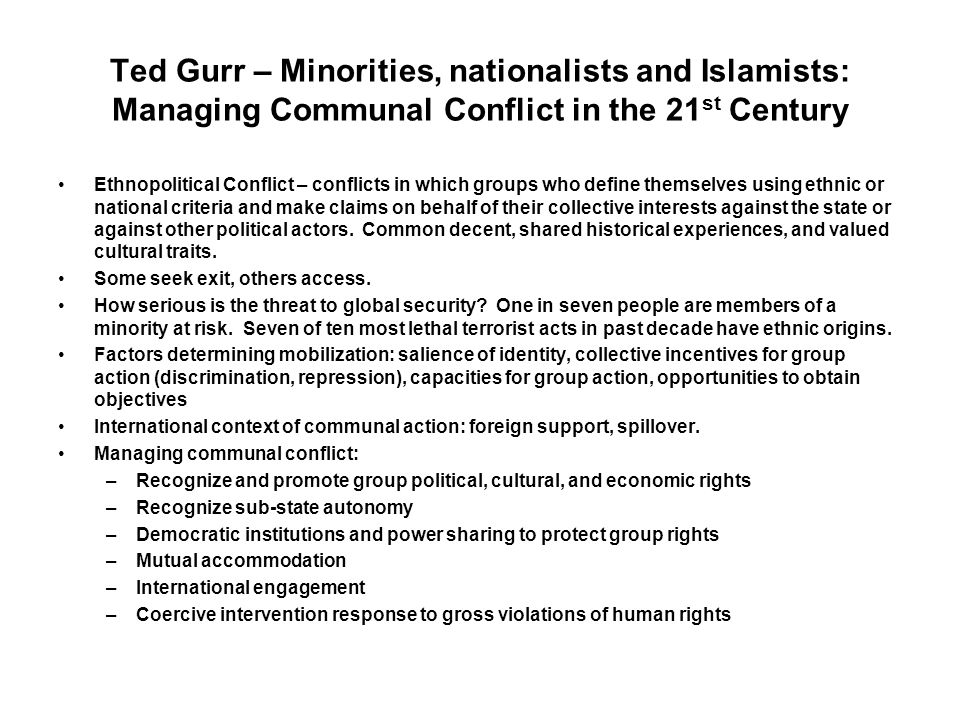 Ted Gurr – Minorities, nationalists and Islamists: Managing Communal Conflict in the 21 st Century Ethnopolitical Conflict – conflicts in which groups who define themselves using ethnic or national criteria and make claims on behalf of their collective interests against the state or against other political actors.
