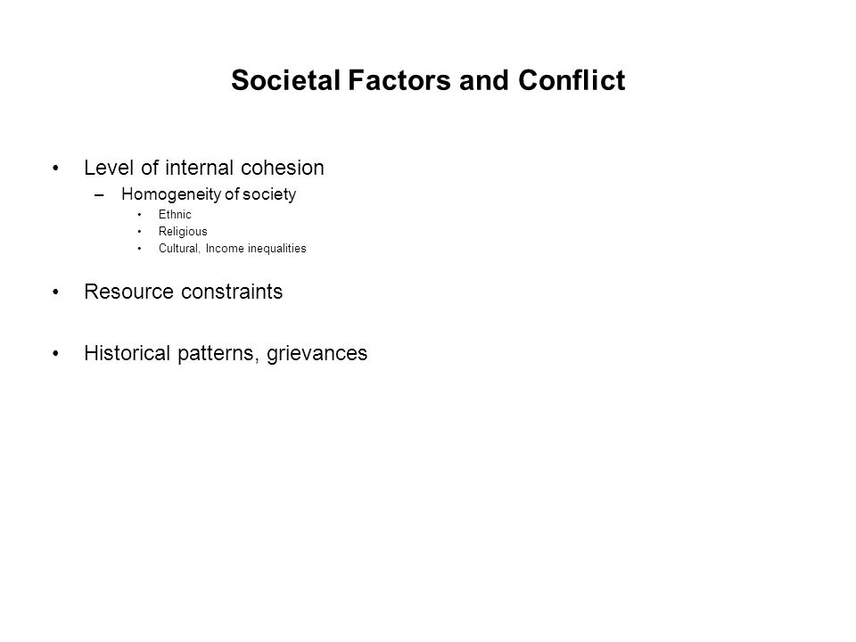 Societal Factors and Conflict Level of internal cohesion –Homogeneity of society Ethnic Religious Cultural, Income inequalities Resource constraints Historical patterns, grievances