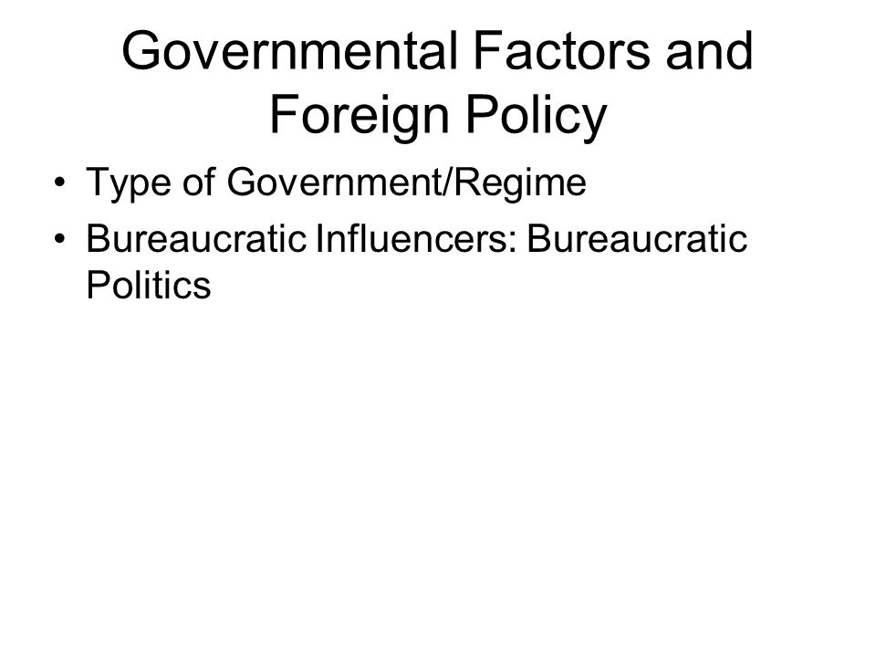 Governmental Factors and Foreign Policy Type of Government/Regime Bureaucratic Influencers: Bureaucratic Politics