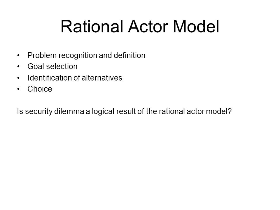 Rational Actor Model Problem recognition and definition Goal selection Identification of alternatives Choice Is security dilemma a logical result of the rational actor model
